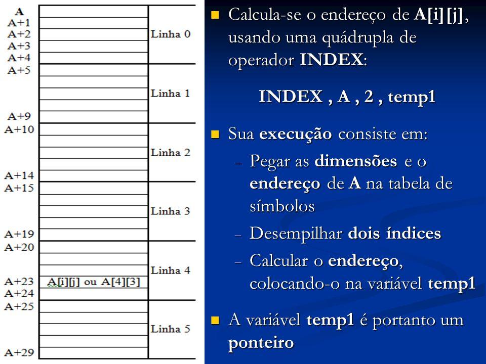Calcula-se o endereço de A[i][j], usando uma quádrupla de operador INDEX: